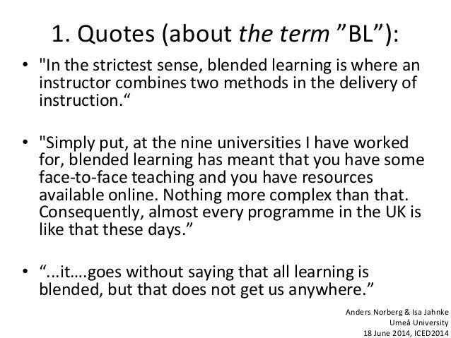 """1. Quotes (about the term """"BL""""): • """"In the strictest sense, blended learning is where an instructor combines two methods i..."""