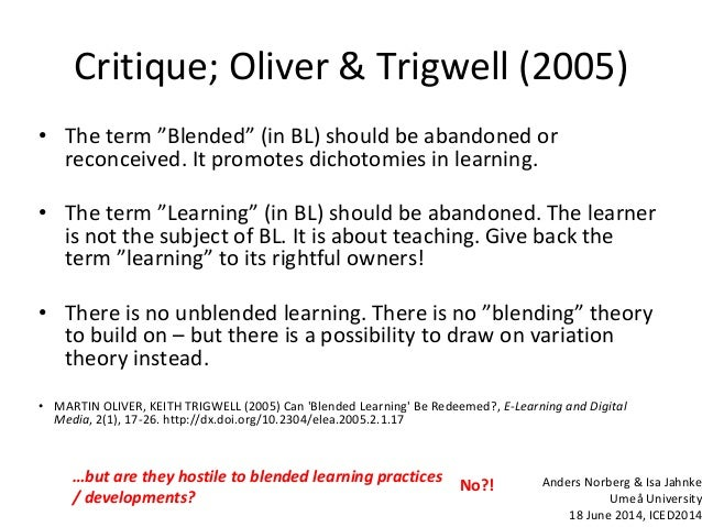 """Critique; Oliver & Trigwell (2005) • The term """"Blended"""" (in BL) should be abandoned or reconceived. It promotes dichotomie..."""