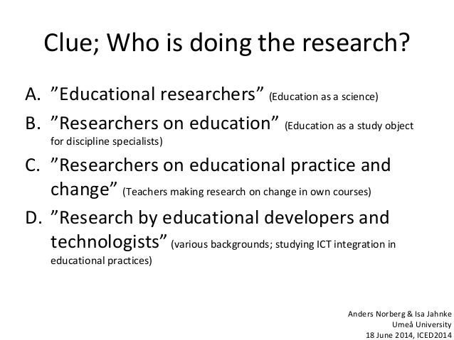 """Clue; Who is doing the research? A. """"Educational researchers"""" (Education as a science) B. """"Researchers on education"""" (Educ..."""