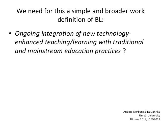 We need for this a simple and broader work definition of BL: • Ongoing integration of new technology- enhanced teaching/le...