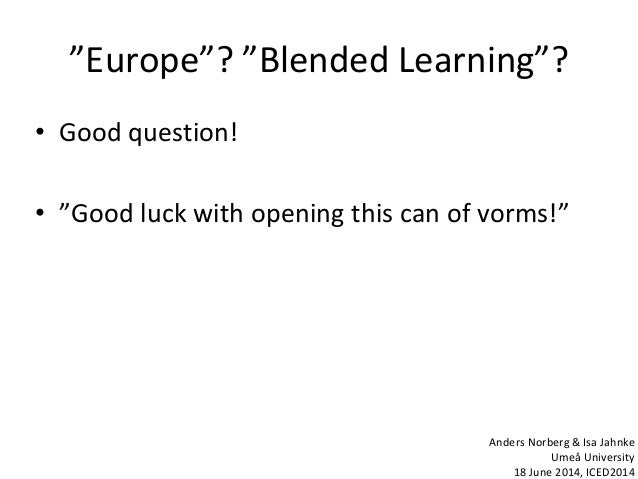 """""""Europe""""? """"Blended Learning""""? • Good question! • """"Good luck with opening this can of vorms!"""" Anders Norberg & Isa Jahnke U..."""