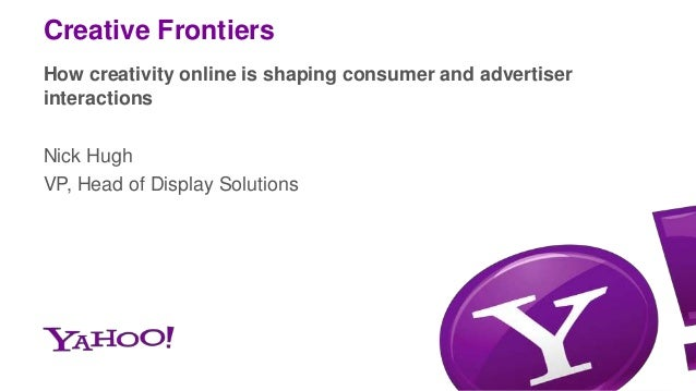 Creative Frontiers How creativity online is shaping consumer and advertiser interactions Nick Hugh VP, Head of Display Sol...
