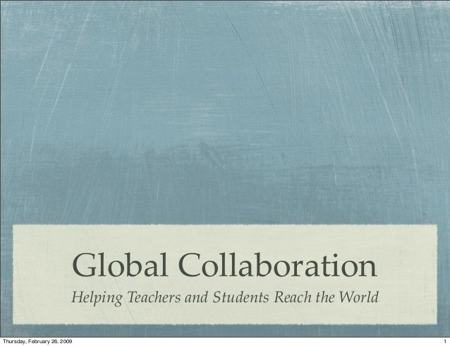 Global Collaboration Helping Teachers and Students Reach the World 1Thursday, February 26, 2009