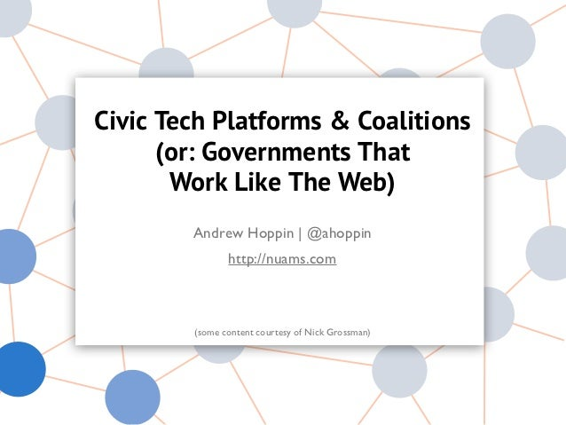Civic Tech Platforms & Coalitions      (or: Governments That       Work Like The Web)        Andrew Hoppin | @ahoppin     ...
