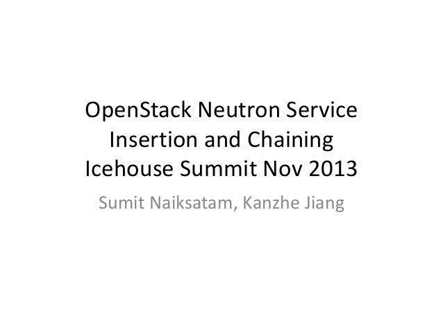 OpenStack Neutron Service Insertion and Chaining Icehouse Summit Nov 2013 Sumit Naiksatam, Kanzhe Jiang