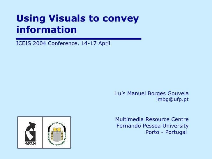 Using Visuals to convey information  Luís Manuel Borges Gouveia   [email_address] Multimedia Resource Centre Fernando Pess...
