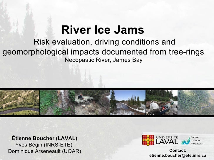 Étienne Boucher (LAVAL) Yves Bégin (INRS-ETE)  Dominique Arseneault (UQAR) River Ice Jams  Risk evaluation, driving condit...