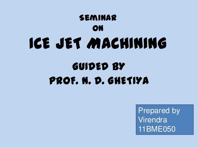 Seminar ON ICE JET MACHINING GUIDED BY PROF. N. D. GHETIYA Prepared by Virendra 11BME050