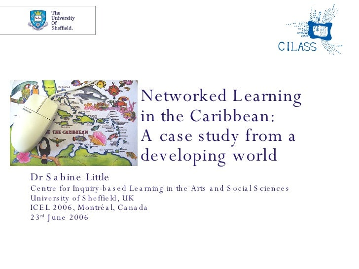 Networked Learning  in the Caribbean:  A case study from a developing world Dr Sabine Little Centre for Inquiry-based Lear...