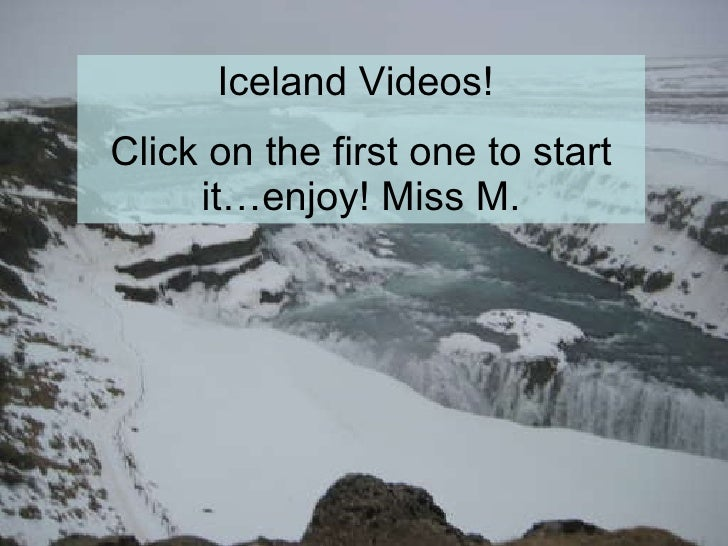 Iceland Videos!  Click on the first one to start it…enjoy! Miss M.