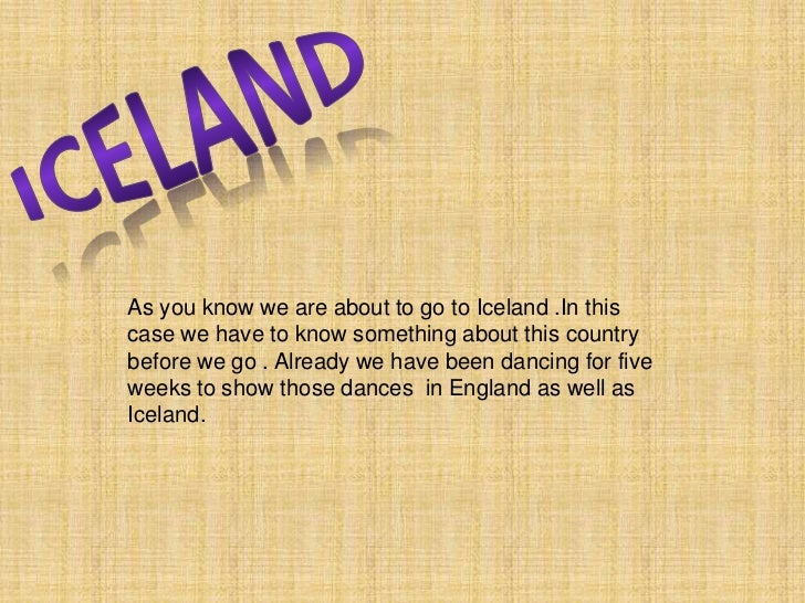 ICELAND<br />As you know we are about to go to Iceland .In this case we have to know something about this country before w...