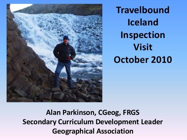 Travelbound Iceland Inspection Visit October 2010 Alan Parkinson, CGeog, FRGS Secondary Curriculum Development Leader Geog...