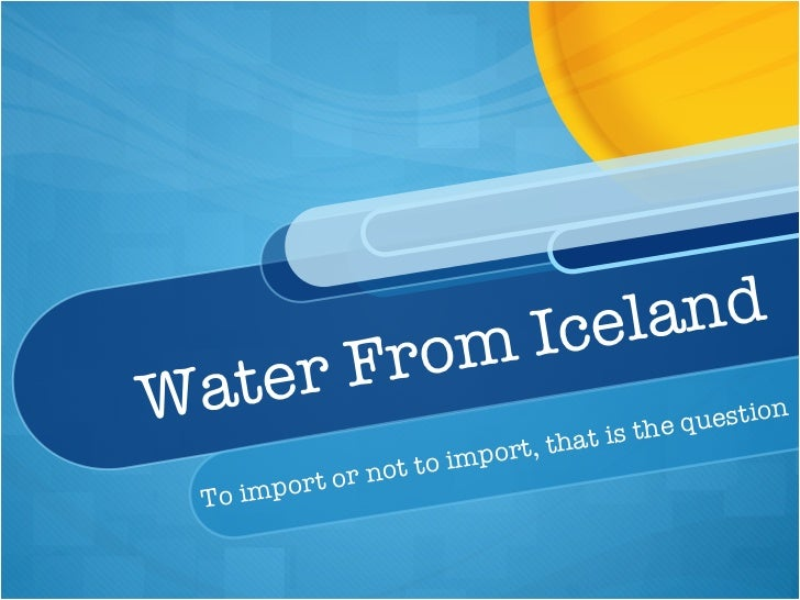 Water From Iceland  To import or not to import, that is the question