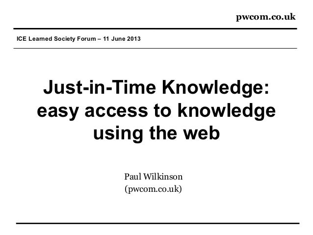 pwcom.co.ukICE Learned Society Forum – 11 June 2013Just-in-Time Knowledge:easy access to knowledgeusing the webPaul Wilkin...