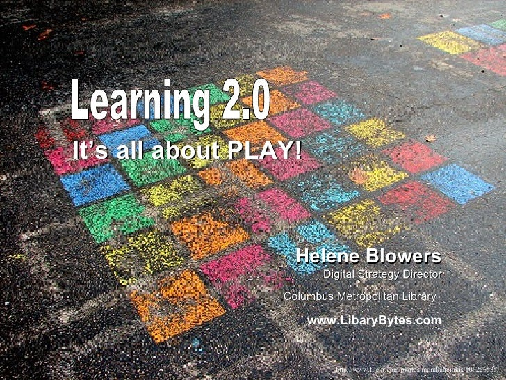 Learning 2.0 It's all about PLAY! Helene Blowers Digital Strategy Director Columbus Metropolitan Library   www.LibaryBytes...