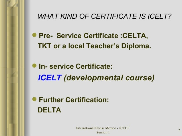 International House Mexico - ICELT Session 1 2 WHAT KIND OF CERTIFICATE IS ICELT? Pre- Service Certificate :CELTA, TKT or...