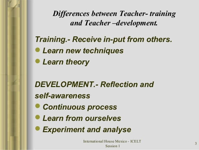 International House Mexico - ICELT Session 1 3 Differences between Teacher- training and Teacher –development. Training.- ...