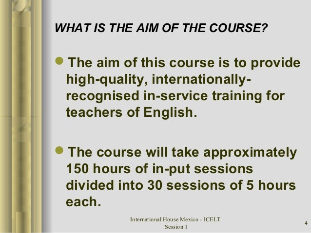 International House Mexico - ICELT Session 1 4 WHAT IS THE AIM OF THE COURSE? The aim of this course is to provide high-q...