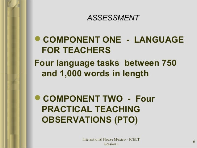International House Mexico - ICELT Session 1 6 ASSESSMENT COMPONENT ONE - LANGUAGE FOR TEACHERS Four language tasks betwe...