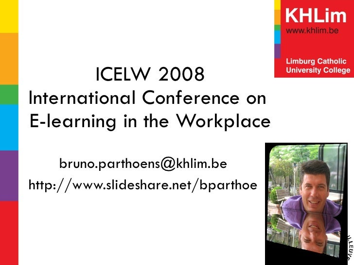 ICELW 2008 International Conference on  E-learning in the Workplace [email_address] http://www.slideshare.net/bparthoe