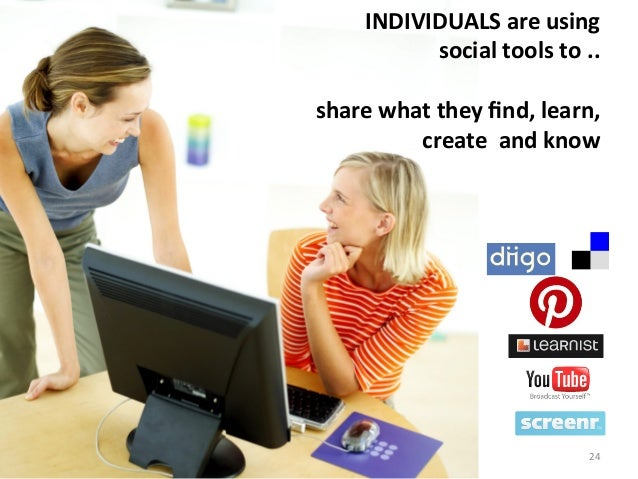 INDIVIDUALS are using  social tools to ..  share what they find, learn,  create  and kn...
