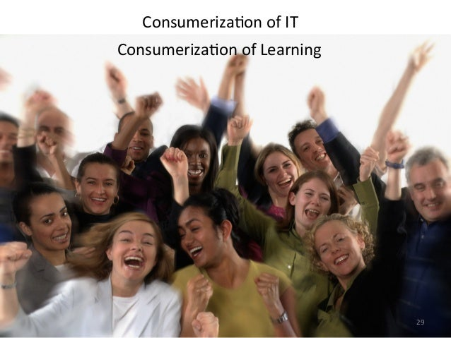 Consumeriza>on of IT Consumeriza>on of Learning 29