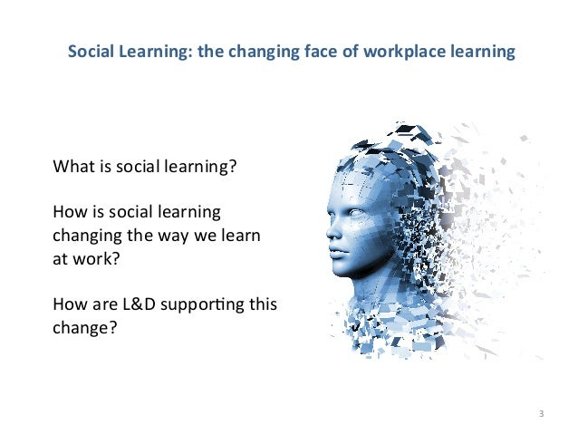 Social Learning: the changing face of workplace learning What is social learning?  How is so...