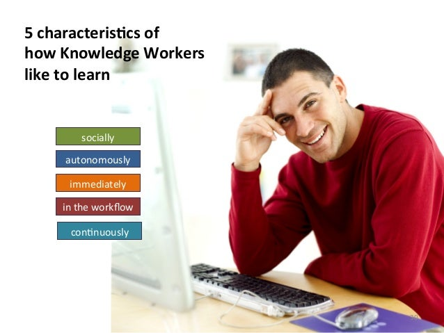5 characterisBcs of  how Knowledge Workers  like to learn in the workflow con>nuously immedia...