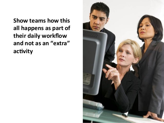 """Show teams how this all happens as part of their daily workflow and not as an """"extra"""" acB..."""