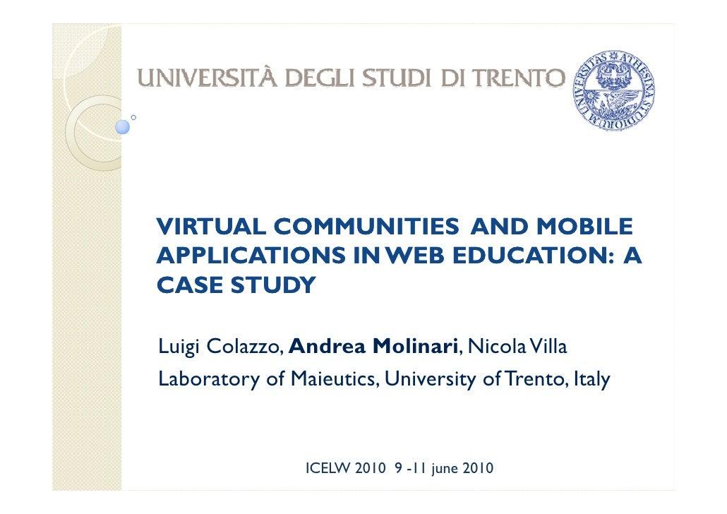 VIRTUAL COMMUNITIES AND MOBILE APPLICATIONS IN WEB EDUCATION: A CASE STUDY  Luigi Colazzo, Andrea Molinari, Nicola Villa L...