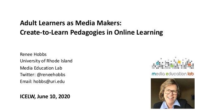 Adult Learners as Media Makers: Create-to-Learn Pedagogies in Online Learning Renee Hobbs University of Rhode Island Media...
