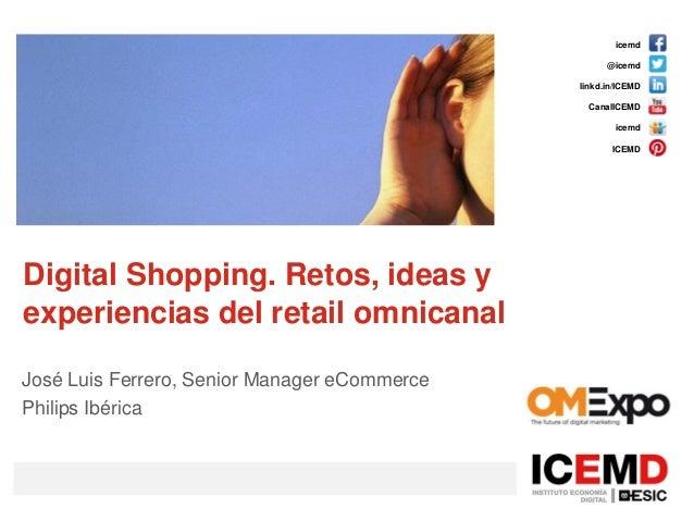 icemd @icemd linkd.in/ICEMD CanalICEMD icemd ICEMD Digital Shopping. Retos, ideas y experiencias del retail omnicanal José...