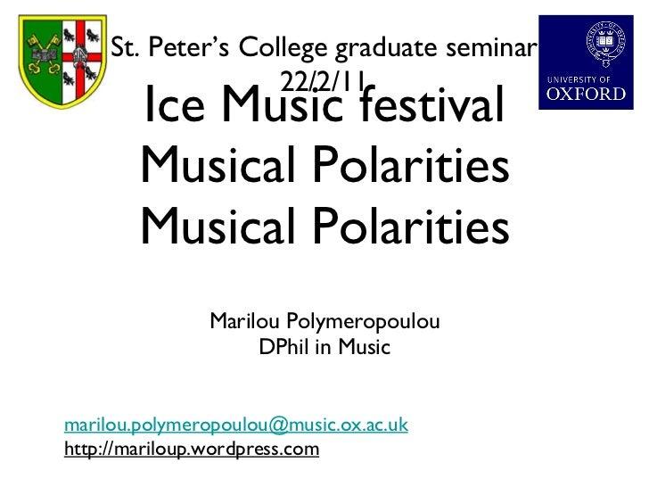 Ice Music festival Musical Polarities Musical Polarities <ul><li>Marilou Polymeropoulou </li></ul><ul><li>DPhil in Music <...