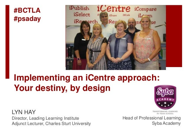 Implementing an iCentre approach: Your destiny, by design LYN HAY Director, Leading Learning Institute Adjunct Lecturer, C...