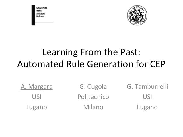 Learning From the Past: Automated Rule Generation for CEP G. Cugola Politecnico Milano A. Margara USI Lugano G. Tamburrell...