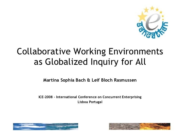Collaborative Working Environments as Globalized Inquiry for All Martina Sophia Bach & Leif Bloch Rasmussen ICE-2008 – Int...