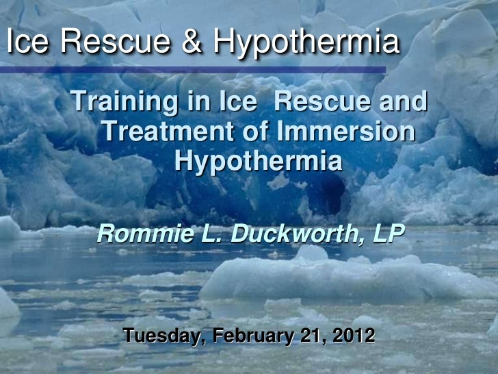 Ice Rescue & Hypothermia   Training in Ice Rescue and     Treatment of Immersion           Hypothermia     Rommie L. Duckw...