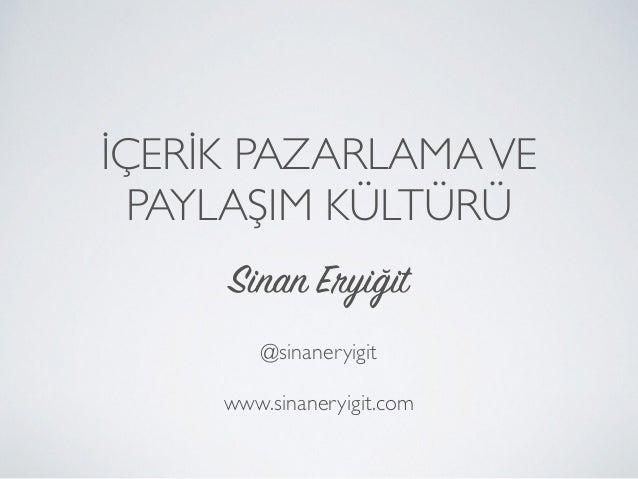 İÇERİK PAZARLAMAVE PAYLAŞIM KÜLTÜRÜ Sinan Eryiğit @sinaneryigit www.sinaneryigit.com