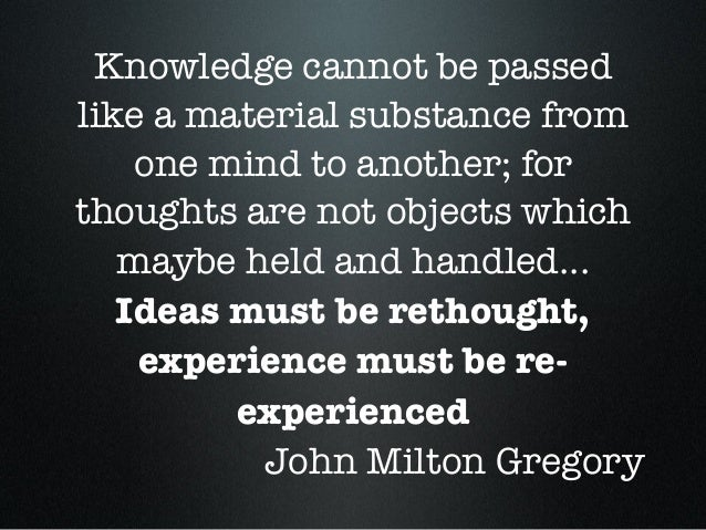 Knowledge cannot be passed like a material substance from one mind to another; for thoughts are not objects which maybe he...