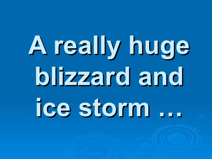A really huge blizzard and ice storm …