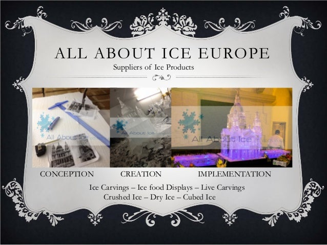 ALL ABOUT ICE EUROPE Ice Carvings – Ice food Displays – Live Carvings Crushed Ice – Dry Ice – Cubed Ice CONCEPTION CREATIO...