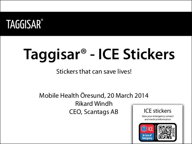 Taggisar® - ICE Stickers Stickers that can save lives! ! ! Mobile Health Öresund, 20 March 2014 Rikard Windh CEO, Scantags...