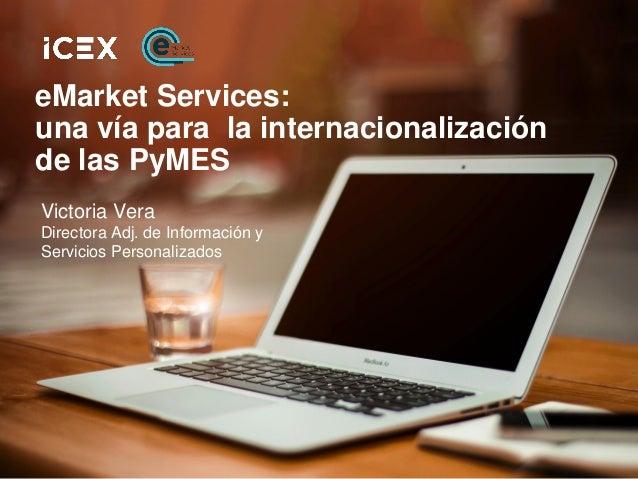 eMarket Services: una vía para la internacionalización de las PyMES Victoria Vera Directora Adj. de Información y Servicio...