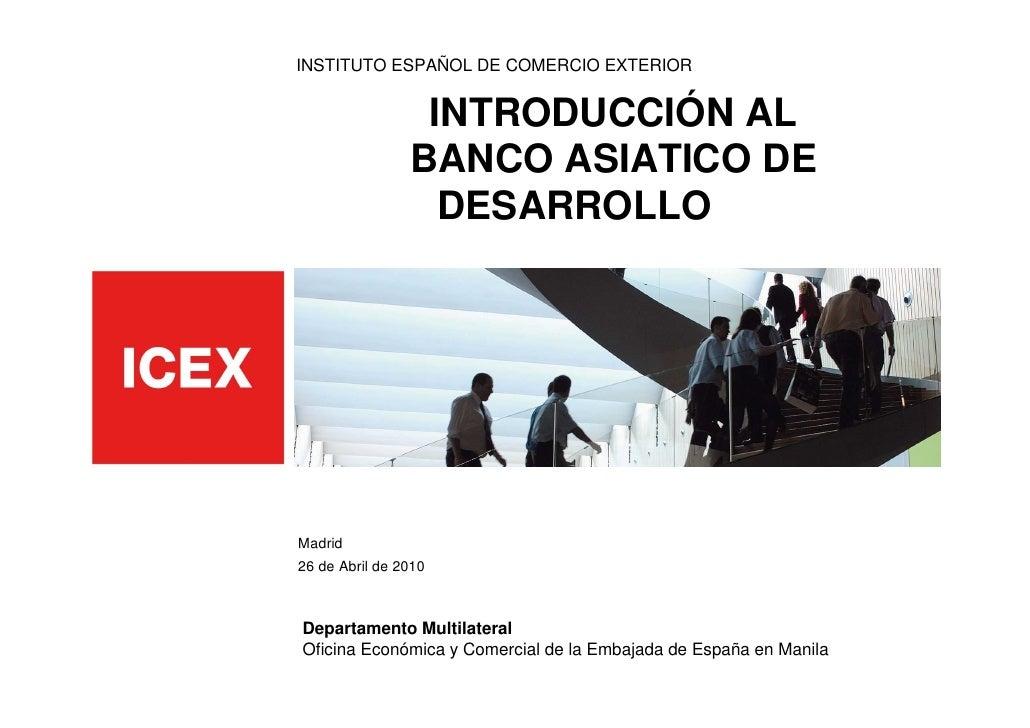 INSTITUTO ESPAÑOL DE COMERCIO EXTERIOR                    INTRODUCCIÓN AL                 BANCO ASIATICO DE               ...