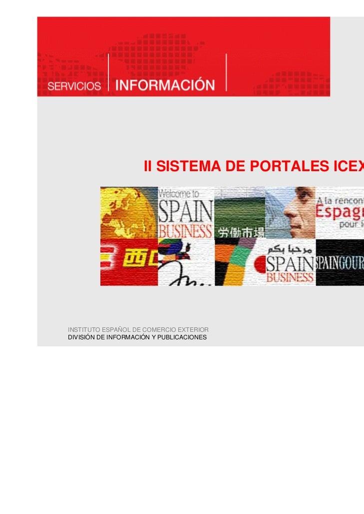 II SISTEMA DE PORTALES ICEXINSTITUTO ESPAÑOL DE COMERCIO EXTERIORDIVISIÓN DE INFORMACIÓN Y PUBLICACIONES                  ...