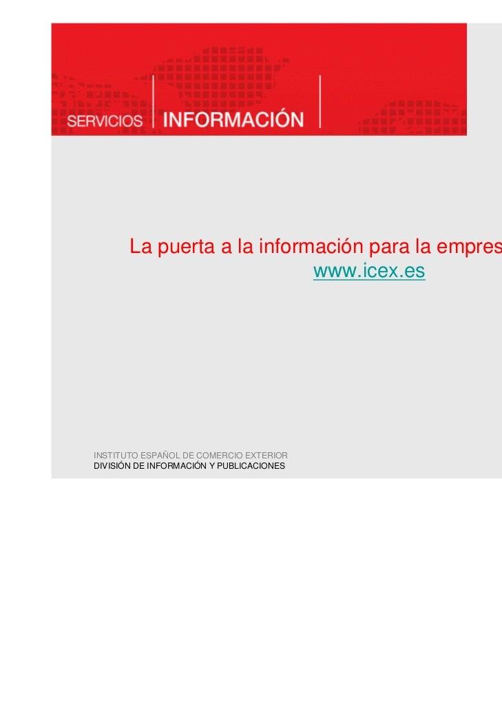 La puerta a la información para la empresa española:                            www.icex.esINSTITUTO ESPAÑOL DE COMERCIO E...