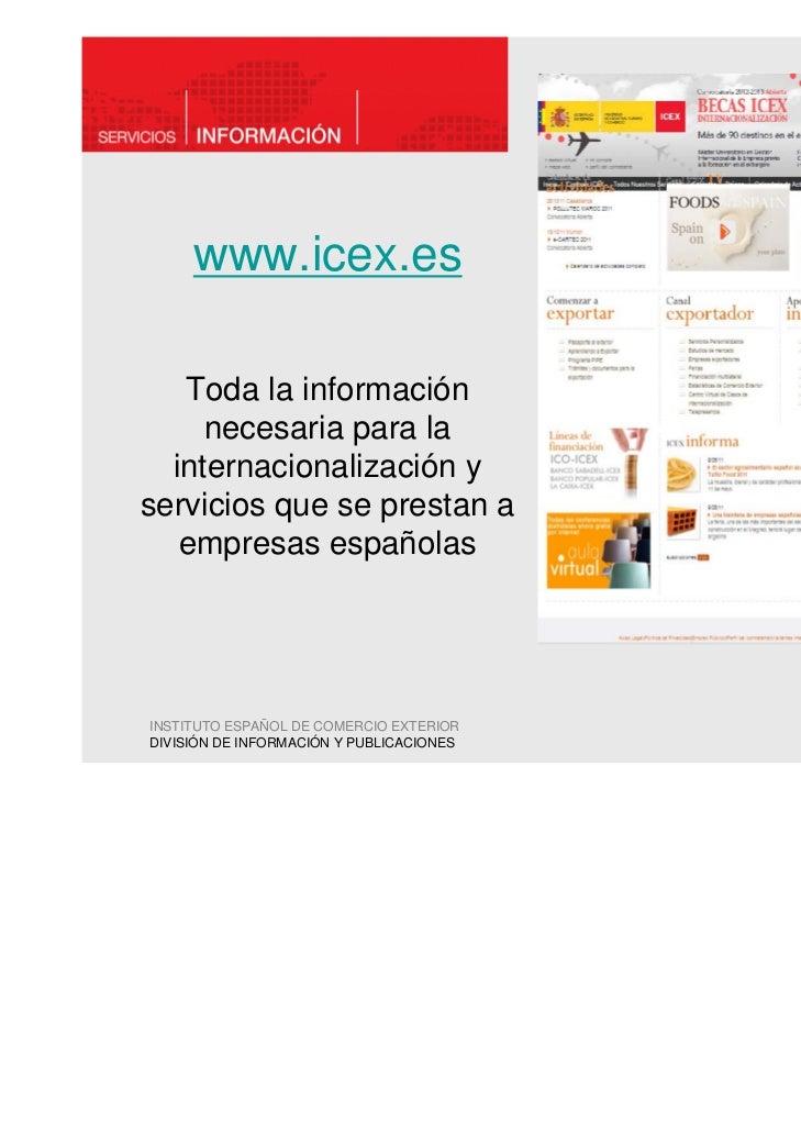 www.icex.es   Toda la información     necesaria para la  internacionalización yservicios que se prestan a   empresas españ...
