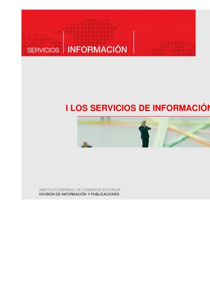 I LOS SERVICIOS DE INFORMACIÓN DE ICEXINSTITUTO ESPAÑOL DE COMERCIO EXTERIORDIVISIÓN DE INFORMACIÓN Y PUBLICACIONES       ...