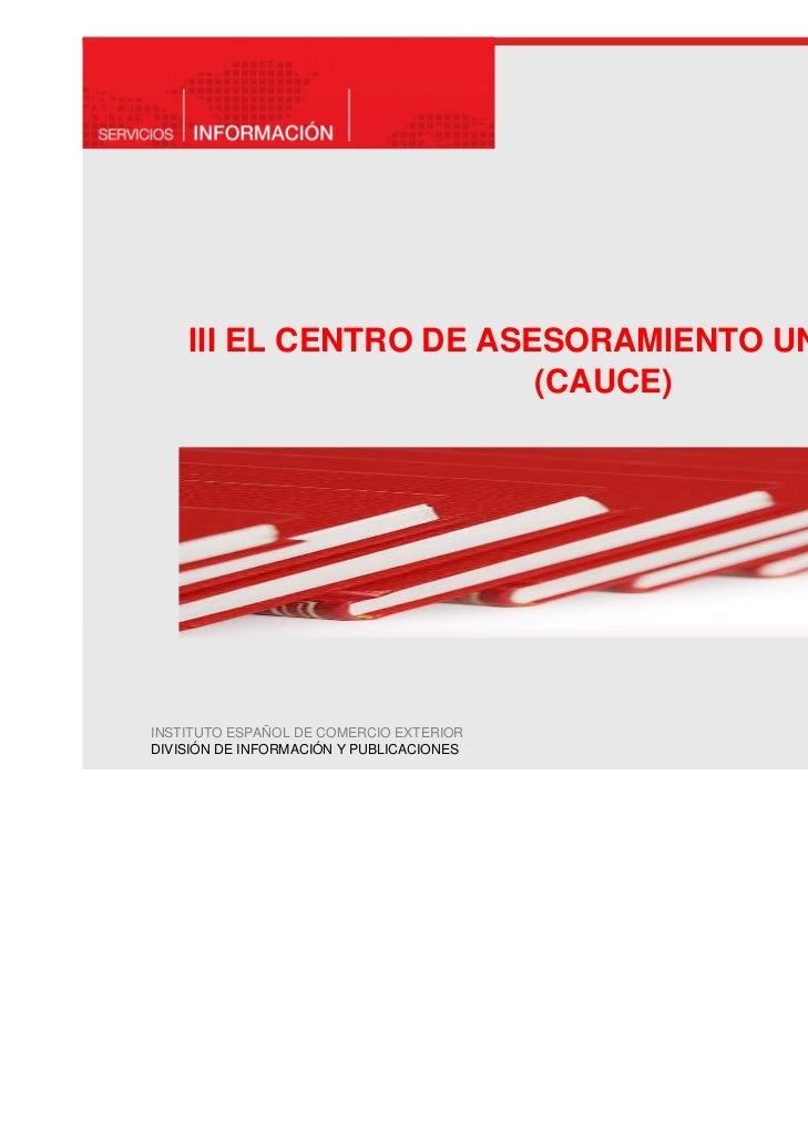 III EL CENTRO DE ASESORAMIENTO UNIFICADO                        (CAUCE)INSTITUTO ESPAÑOL DE COMERCIO EXTERIORDIVISIÓN DE I...