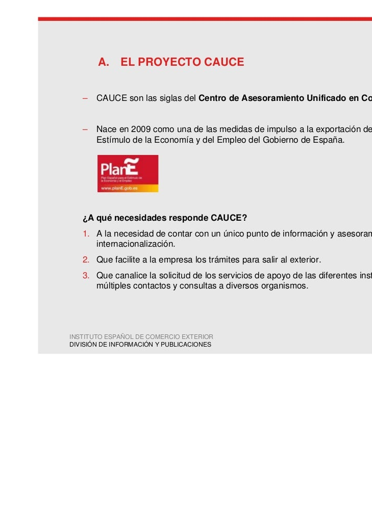 A. EL PROYECTO CAUCE   –   CAUCE son las siglas del Centro de Asesoramiento Unificado en Comercio Exterior.   –   Nace en ...